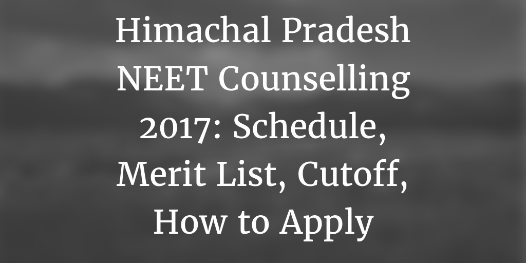 Himachal Pradesh NEET Counselling 2017: Schedule, Merit List, Cutoff, How to Apply