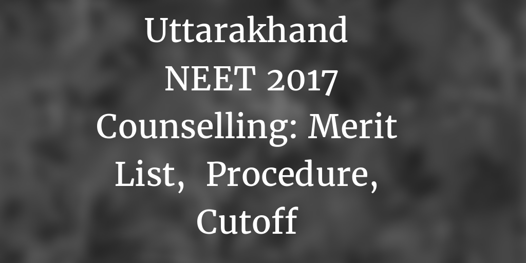Uttarakhand NEET 2017 Counselling: Application Form, Merit List, Schedule, Cutoff