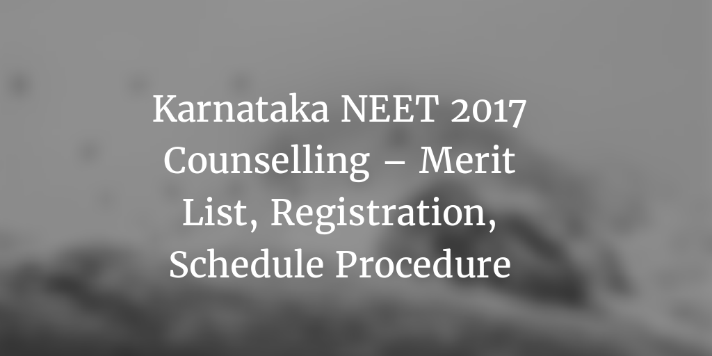 Karnataka NEET 2017 Counselling – Application Form, Registration, Schedule, Procedure, Merit List