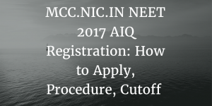 MCC.NIC.IN NEET 2017 AIQ Registration: How to Apply, Procedure, Cutoff
