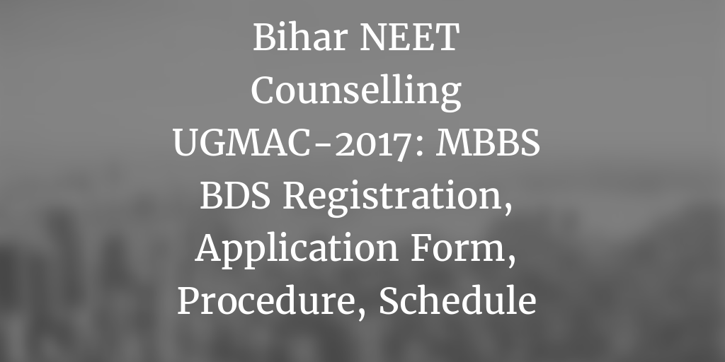 Bihar NEET Counselling UGMAC-2017: MBBS BDS Admission, Merit List, Seat Allotment
