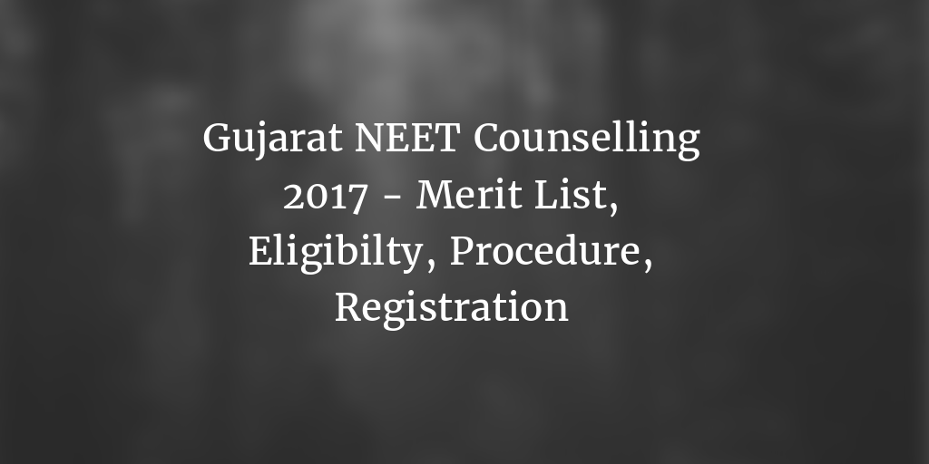 Gujarat NEET Counselling 2017 – Merit List, Registration, Schedule, Application Form, Eligibility