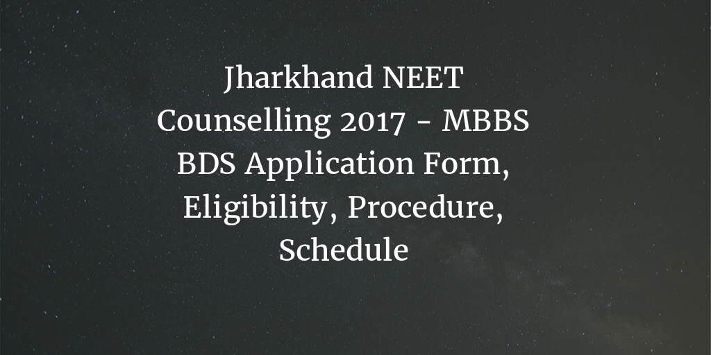 Jharkhand NEET Counselling 2017 – MBBS BDS Application Form, Procedure, Schedule