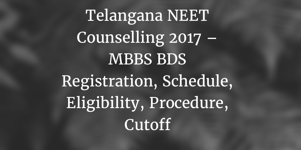 Telangana NEET Counselling 2017 – MBBS BDS Registration, Schedule, Eligibility, Procedure